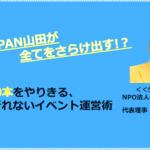 【満員御礼】あのCANPAN山田が全てをさらけ出す!? 年間約100本をやりきる、心折れないイベント運営術